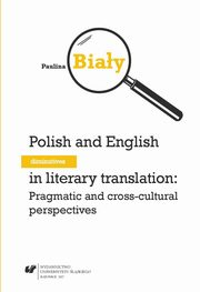 Polish and English diminutives in literary translation: Pragmatic and cross-cultural perspectives - 03 Rozdz. V, VI_Sociolinguistic contexts of using diminutivesin in Polish and English; Diminutives in translation into English and Polish, Paulina Biały